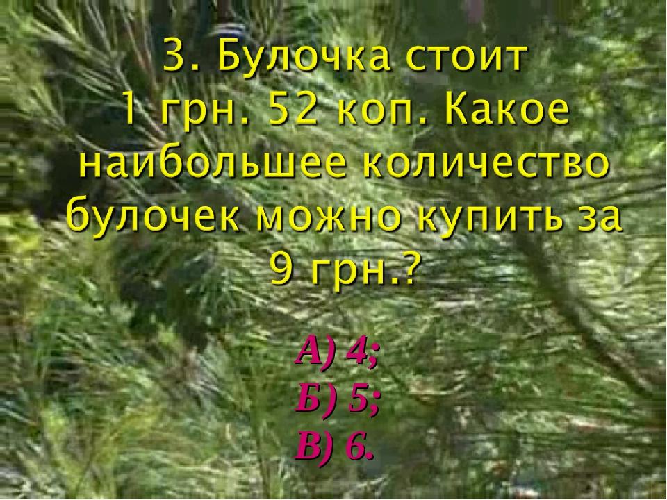 А) 4; Б) 5; В) 6.