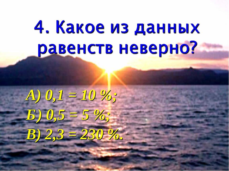 А) 0,1 = 10 %; Б) 0,5 = 5 %; В) 2,3 = 230 %.