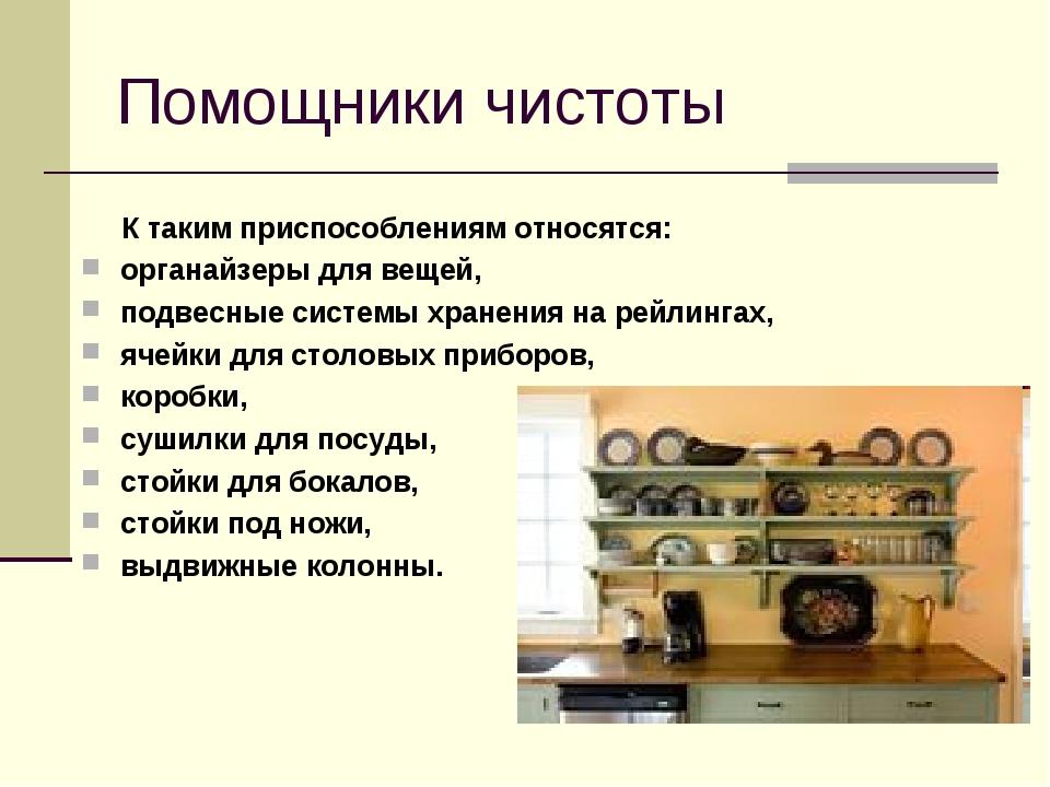 Помощники чистоты К таким приспособлениям относятся: органайзеры для вещей, п...