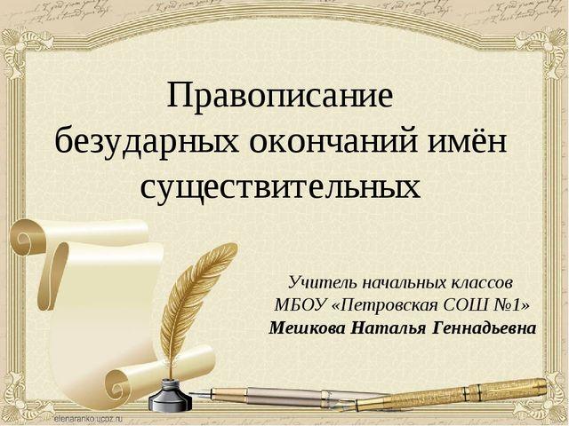Правописание безударных окончаний имён существительных Учитель начальных клас...