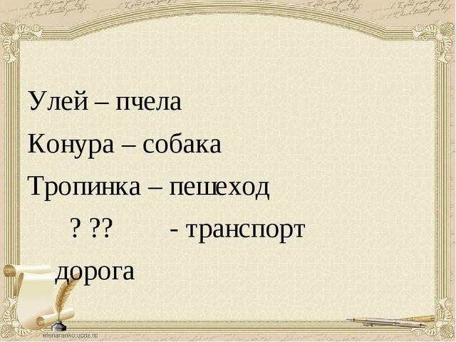 Улей – пчела Конура – собака Тропинка – пешеход ? ?? - транспорт дорога