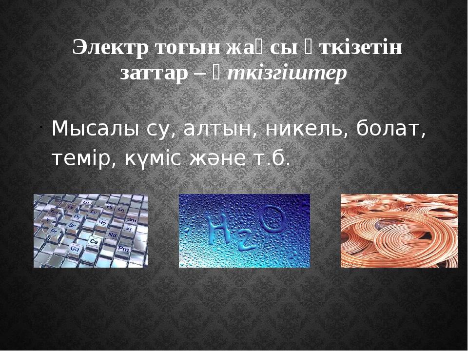 Электр тогын жақсы өткізетін заттар – өткізгіштер Мысалы су, алтын, никель,...