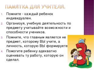 Помните - каждый ребенок индивидуален. Организуя, учебную деятельность по пре