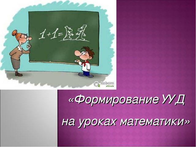 «Формирование УУД на уроках математики»