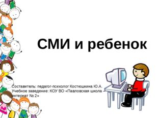 СМИ и ребенок Составитель: педагог-психолог Костюшкина Ю.А. Учебное заведение