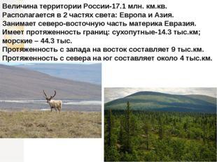Величина территории России-17.1 млн. км.кв. Располагается в 2 частях света: Е