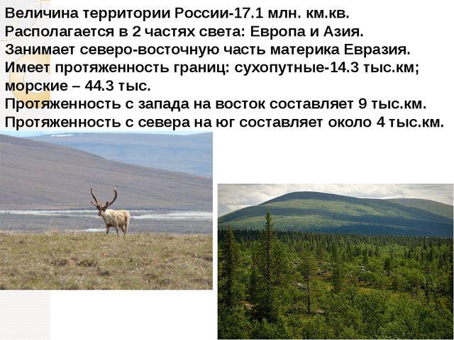 Величина территории России-17.1 млн. км.кв. Располагается в 2 частях света: Е...