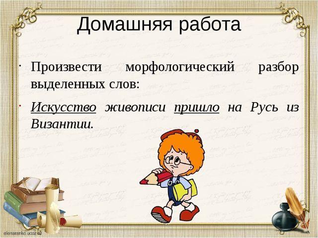 Домашняя работа Произвести морфологический разбор выделенных слов: Искусство...