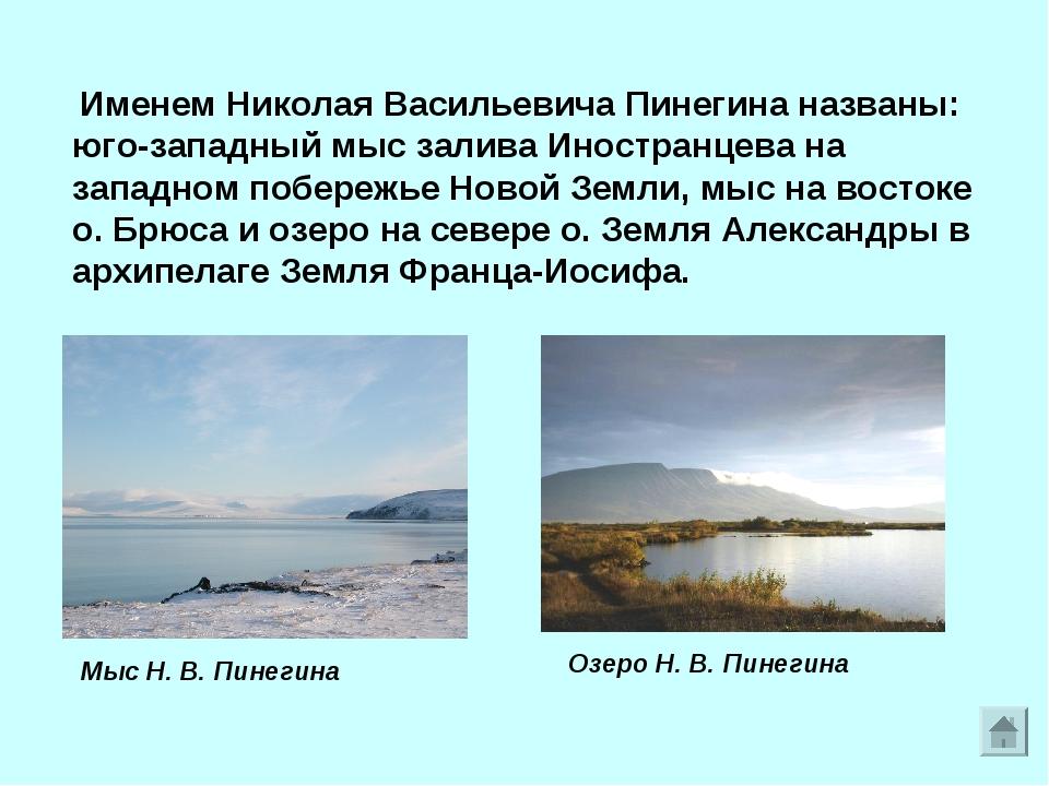Именем Николая Васильевича Пинегина названы: юго-западный мыс залива Иностра...
