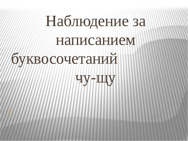 Наблюдение за написанием буквосочетаний чу-щу