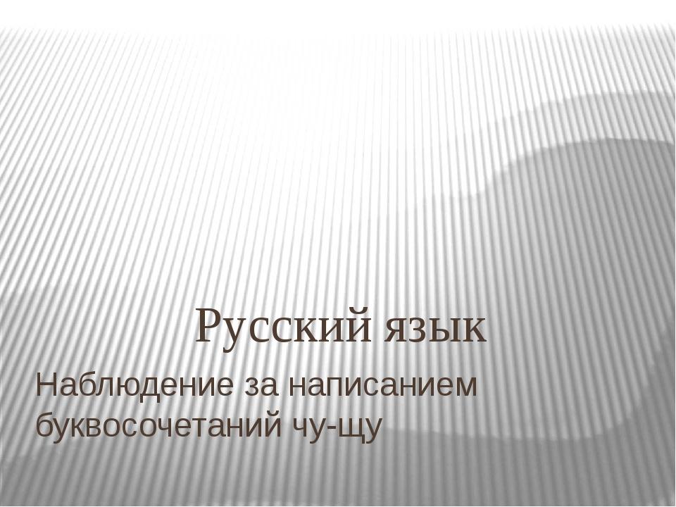 Наблюдение за написанием буквосочетаний чу-щу Русский язык