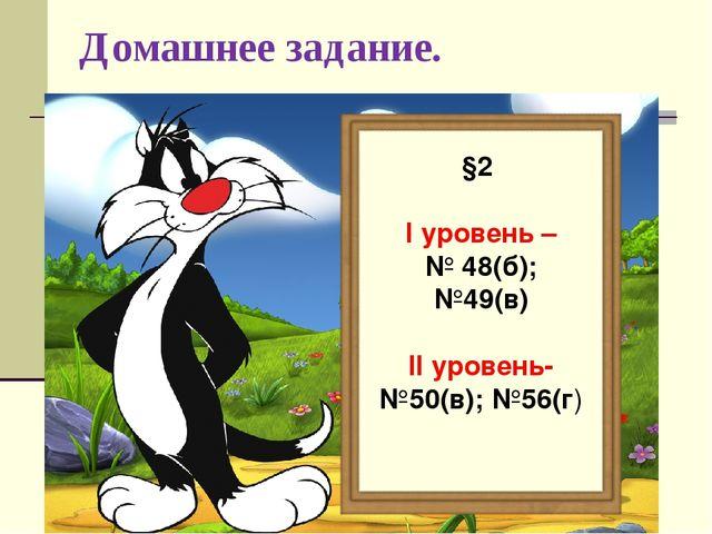 Домашнее задание. §2 I уровень – № 48(б); №49(в) II уровень- №50(в); №56(г)