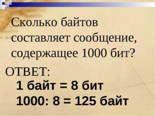 Сколько байтов составляет сообщение, содержащее 1000 бит? ОТВЕТ: 1 байт = 8