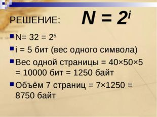 РЕШЕНИЕ: N= 32 = 25 i = 5 бит (вес одного символа) Вес одной страницы = 40×50