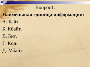 Вопрос1. Наименьшая единица информации: A. Байт. Б. Кбайт. B. Бит. Г. Код. Д.