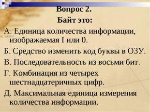 Вопрос 2. Байт это: A. Единица количества информации, изображаемая I или 0. Б