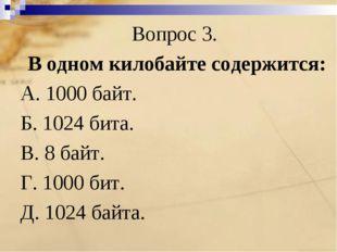Вопрос 3. В одном килобайте содержится: А. 1000 байт. Б. 1024 бита. В. 8 байт