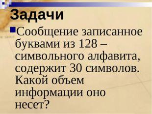 Задачи Сообщение записанное буквами из 128 –символьного алфавита, содержит 30