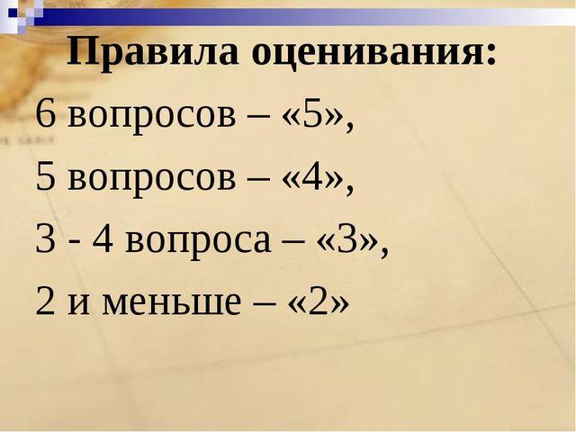Правила оценивания: 6 вопросов – «5», 5 вопросов – «4», 3 - 4 вопроса – «3»,...