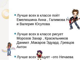 Лучше всех в классе поёт Емелюшина Анна , Галимова Настя и Валерия Юсупова Л
