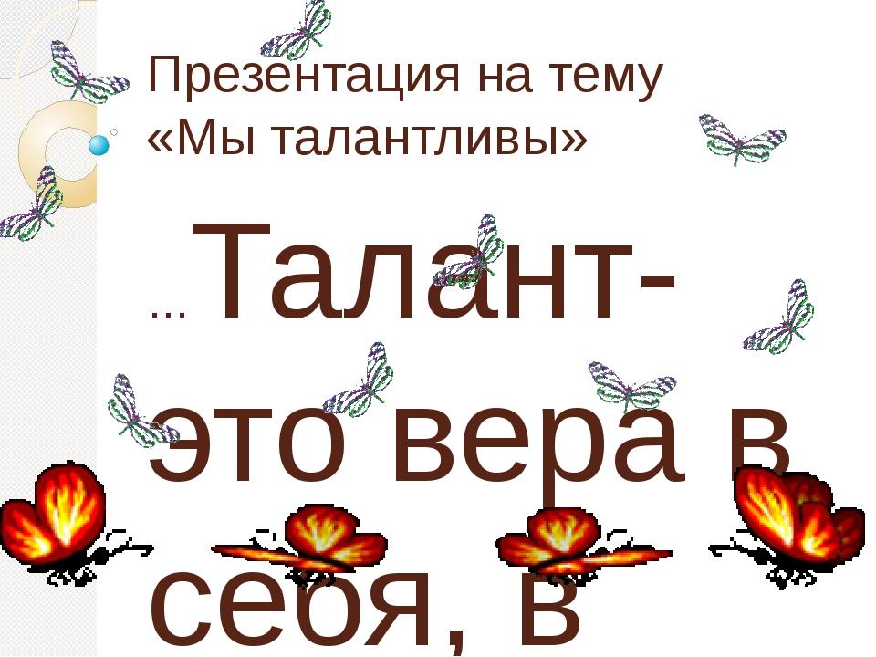 Презентация на тему «Мы талантливы» …Талант-это вера в себя, в свою силу … Го...