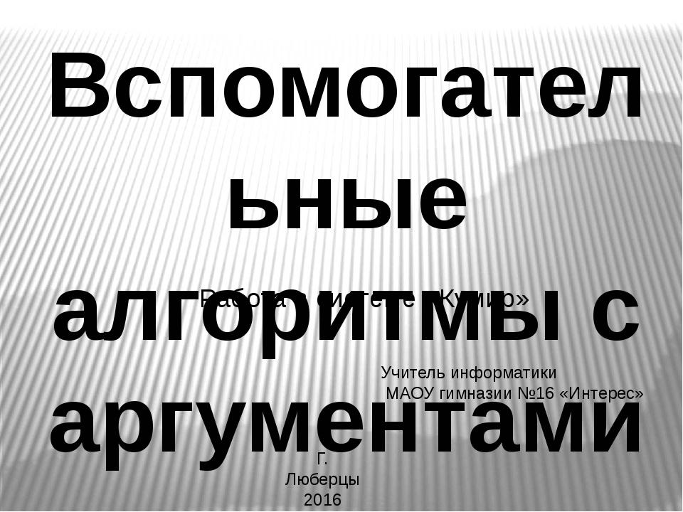 Вспомогательные алгоритмы с аргументами Учитель информатики МАОУ гимназии №16...