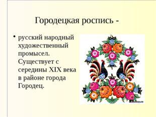 Городецкая роспись - русский народный художественный промысел. Существует с с