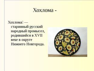 Хохлома - Хохлома́ — старинный русский народный промысел, родившийся в XVII в