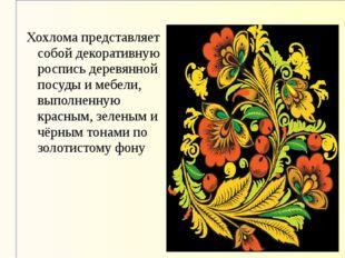 Хохлома представляет собой декоративную роспись деревянной посуды и мебели, в