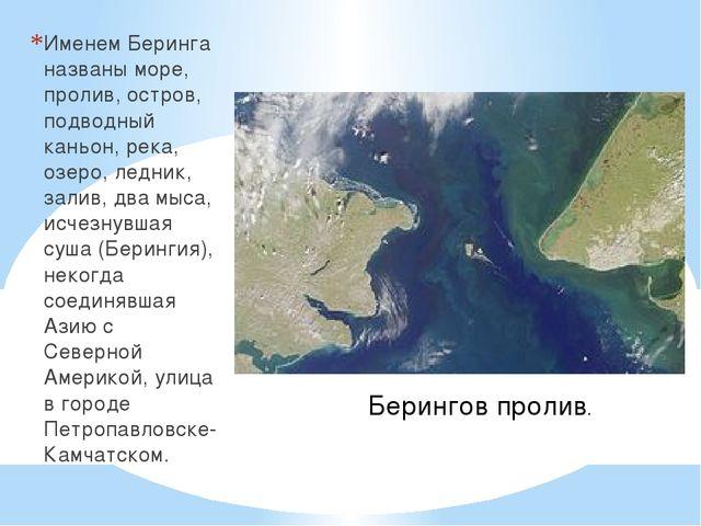 Именем Беринга названы море, пролив, остров, подводный каньон, река, озеро,...
