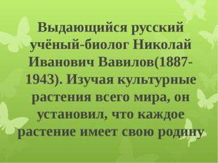 Выдающийся русский учёный-биолог Николай Иванович Вавилов(1887-1943). Изучая