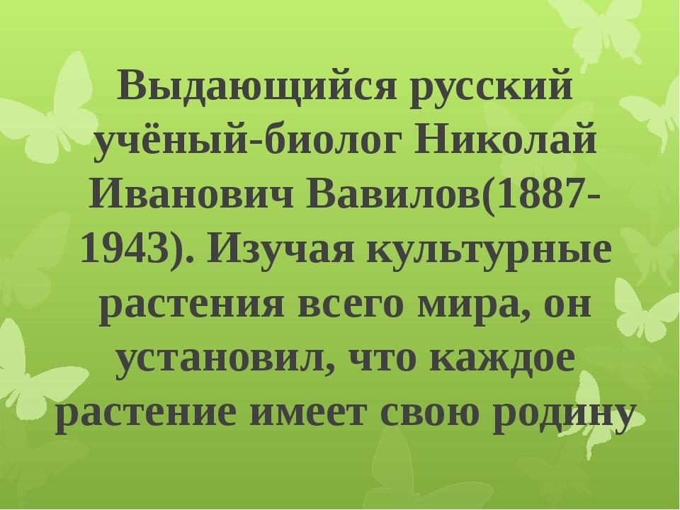 Выдающийся русский учёный-биолог Николай Иванович Вавилов(1887-1943). Изучая...