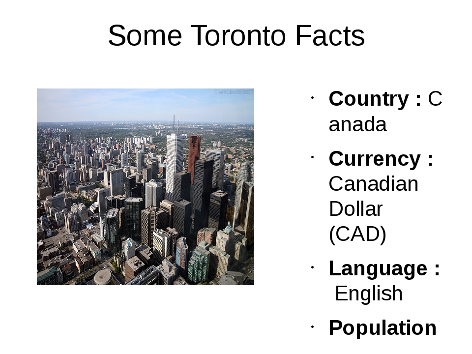 Some Toronto Facts Country : Canada Currency : Canadian Dollar (CAD) Language...