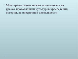 Мою презентацию можно использовать на уроках православной культуры, краеведен