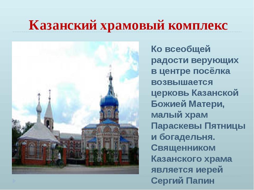 Казанский храмовый комплекс Ко всеобщей радости верующих в центре посёлка воз...