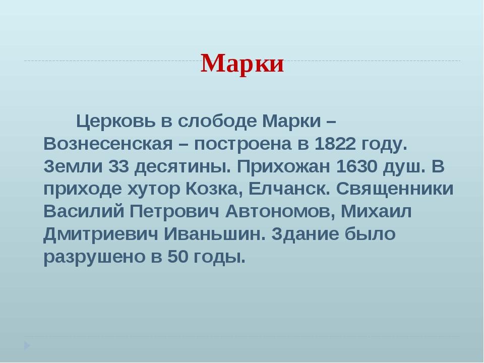 Марки Церковь в слободе Марки – Вознесенская – построена в 1822 году. Земли 3...