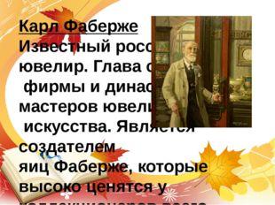 Карл Фаберже Известный российский ювелир. Глава семейной фирмы и династии мас