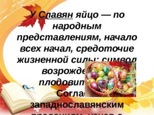 У Славян яйцо — по народным представлениям, начало всех начал, средоточие жиз
