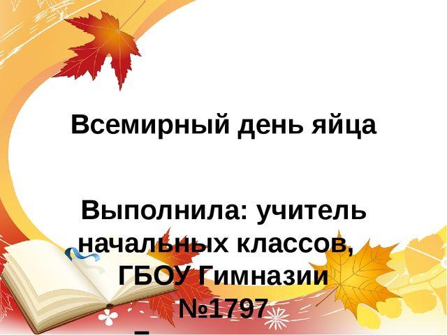 Всемирный день яйца Выполнила: учитель начальных классов, ГБОУ Гимназии №1797...