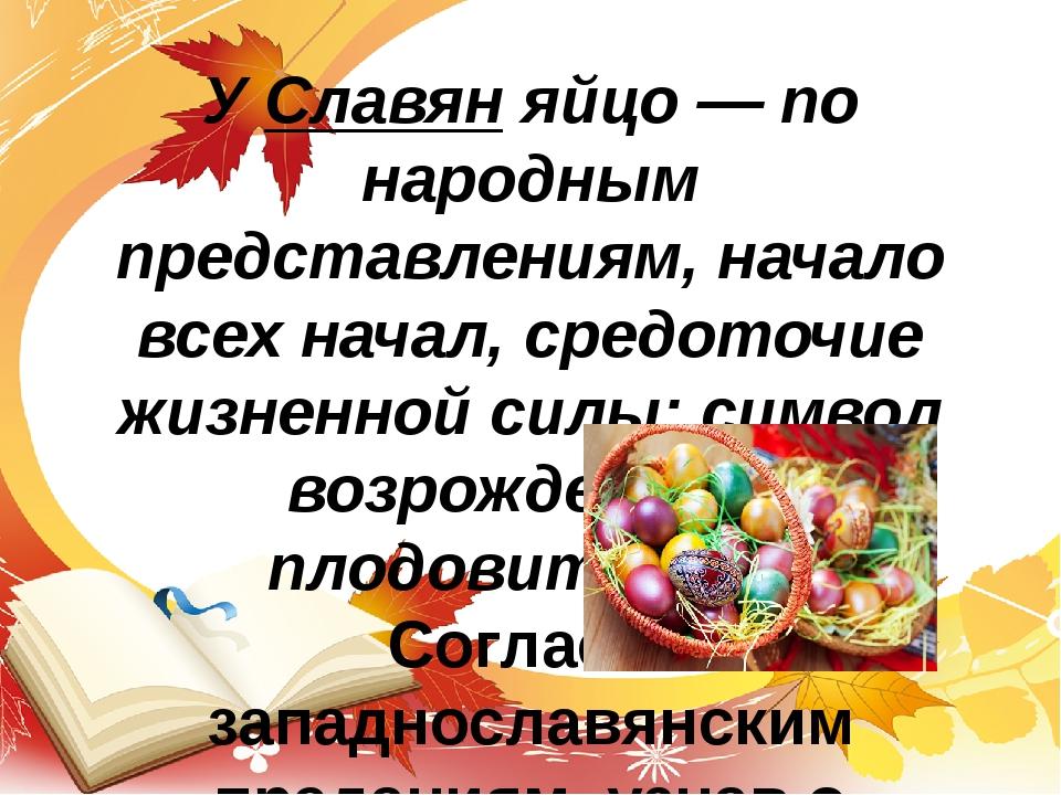 У Славян яйцо — по народным представлениям, начало всех начал, средоточие жиз...