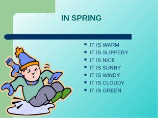 IN SPRING IT IS WARM IT IS SLIPPERY IT IS NICE IT IS SUNNY IT IS WINDY IT IS