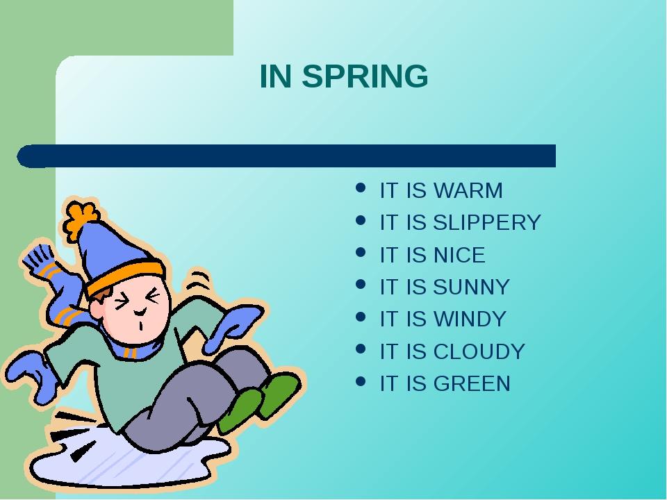 IN SPRING IT IS WARM IT IS SLIPPERY IT IS NICE IT IS SUNNY IT IS WINDY IT IS...