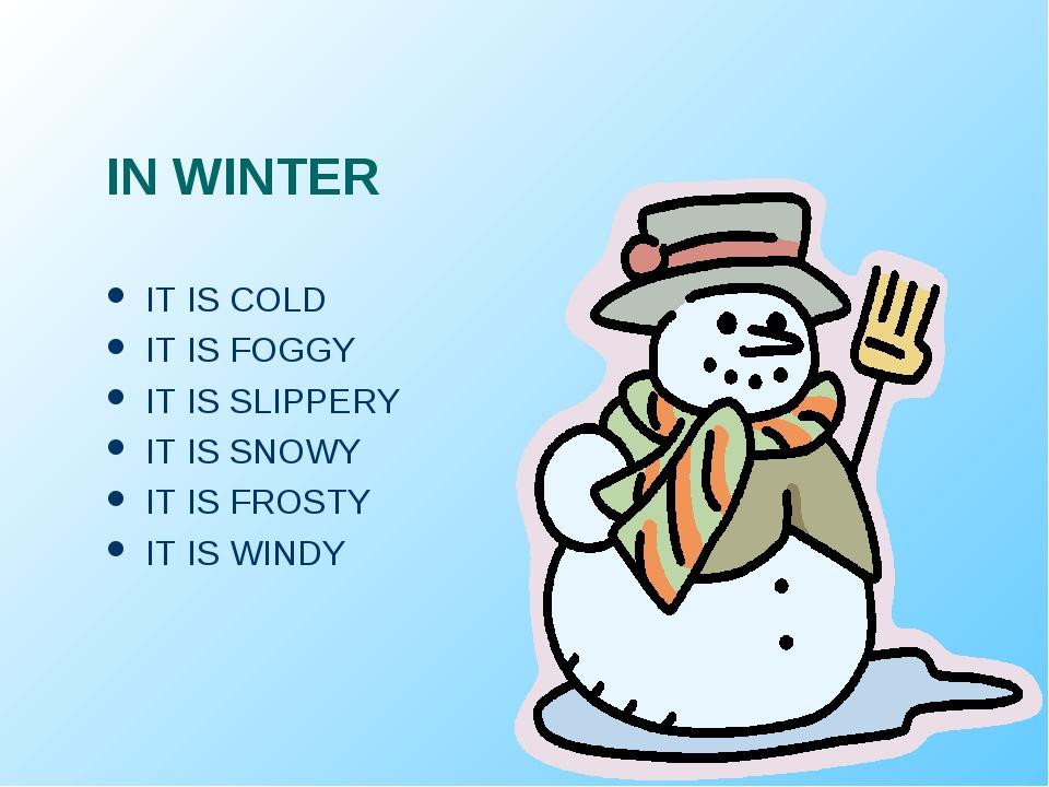 IN WINTER IT IS COLD IT IS FOGGY IT IS SLIPPERY IT IS SNOWY IT IS FROSTY IT I...