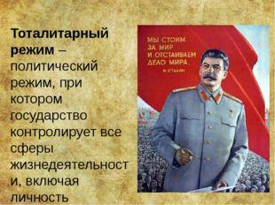 Тоталитарный режим – политический режим, при котором государство контролирует