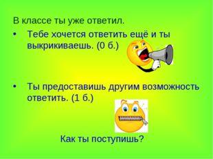 В классе ты уже ответил. Тебе хочется ответить ещё и ты выкрикиваешь. (0 б.)