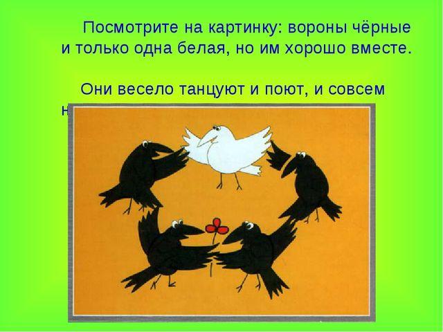 Посмотрите на картинку: вороны чёрные и только одна белая, но им хорошо вмес...