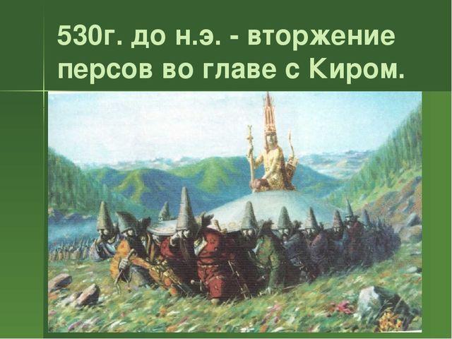 530г. до н.э. - вторжение персов во главе с Киром.