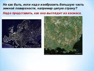 Но как быть, если надо изобразить большую часть земной поверхности, например