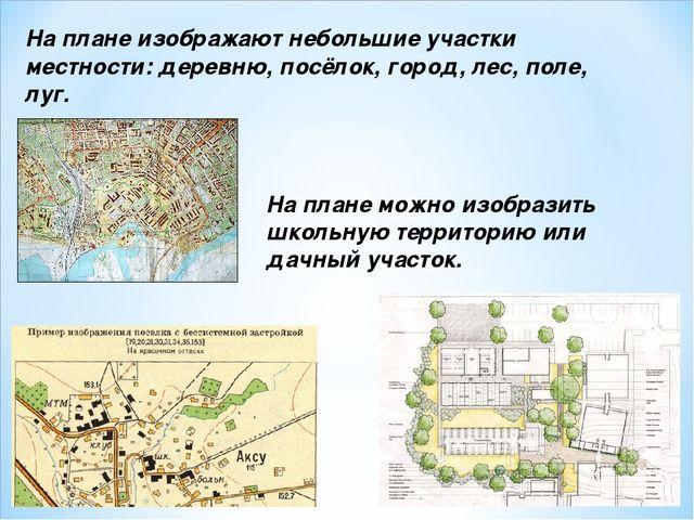 На плане изображают небольшие участки местности: деревню, посёлок, город, лес...