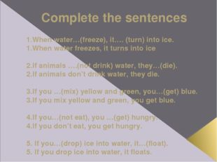 Complete the sentences 1.When water…(freeze), it…. (turn) into ice. 1.When wa